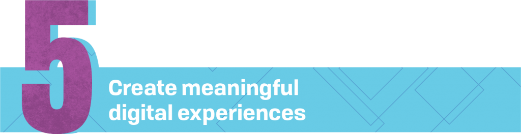 5. Create meaningful digital experiences